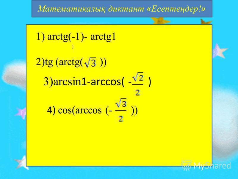 Математикалық диктант « Есептеңдер! » 1) arctg(-1)- arctg1 2)tg (arctg( )) ) 3)arcsin 1-arccos( - ) 4) cos(arcсos (- ))