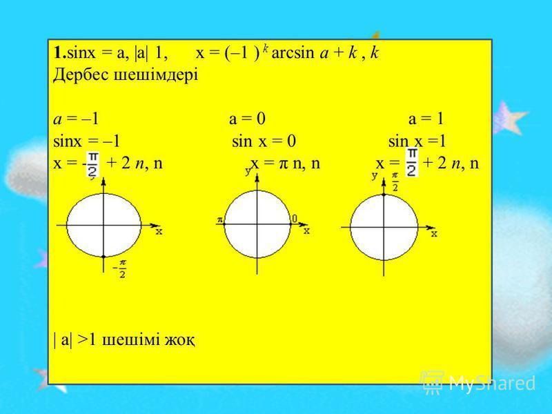 1.sinx = a, |a| 1, x = (–1 ) k arcsin a + k, k Дербес шешімдері a = –1 a = 0 a = 1 sinx = –1 sin x = 0 sin x =1 x = - + 2 n, n x = π n, n x = + 2 n, n | a| >1 шешімі жоқ