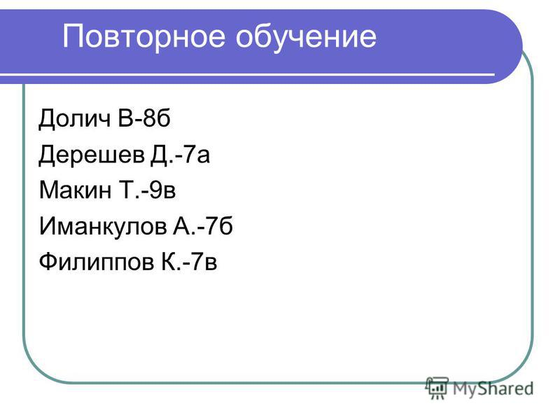 Повторное обучение Долич В-8 б Дерешев Д.-7 а Макин Т.-9 в Иманкулов А.-7 б Филиппов К.-7 в