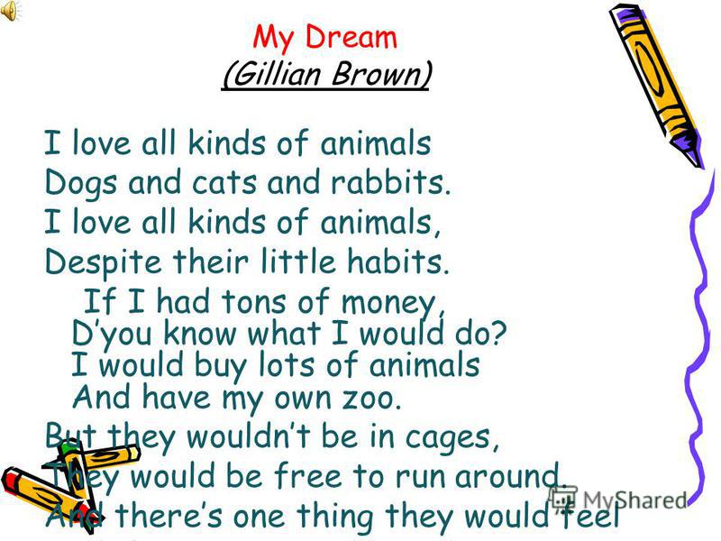 My Dream (Gillian Brown) I love all kinds of animals Dogs and cats and rabbits. I love all kinds of animals, Despite their little habits. If I had tons of money, Dyou know what I would do? I would buy lots of animals And have my own zoo. But they wou