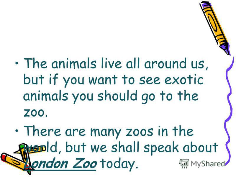 The animals live all around us, but if you want to see exotic animals you should go to the zoo. There are many zoos in the world, but we shall speak about London Zoo today.