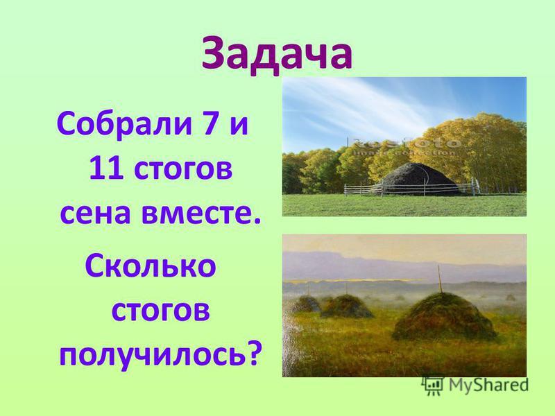 Задача Собрали 7 и 11 стогов сена вместе. Сколько стогов получилось?