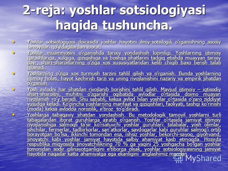 2-reja: yoshlar sotsiologiyasi haqida tushuncha. Yoshlar sotsiologiyasi doirasida yoshlar hayotini ilmiy-sotsilogik organishning asosiy tamoyillari qoyidagilardan iborat: Yoshlar sotsiologiyasi doirasida yoshlar hayotini ilmiy-sotsilogik organishning
