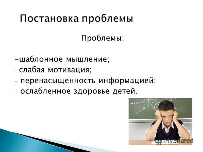 Проблемы: -шаблонное мышление; -слабая мотивация; - перенасыщенность информацией; - ослабленное здоровье детей.
