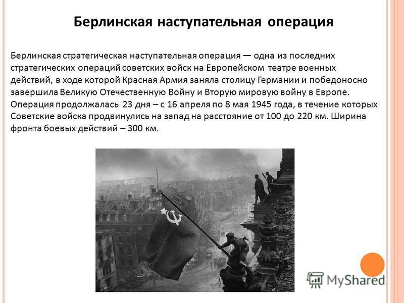 Берлинская наступательная операция Берлинская стратегическая наступательная операция одна из последних стратегических операций советских войск на Европейском театре военных действий, в ходе которой Красная Армия заняла столицу Германии и победоносно