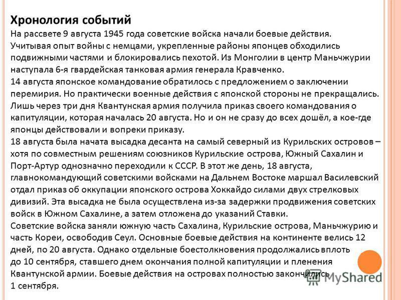 Хронология событий На рассвете 9 августа 1945 года советские войска начали боевые действия. Учитывая опыт войны с немцами, укрепленные районы японцев обходились подвижными частями и блокировались пехотой. Из Монголии в центр Маньчжурии наступала 6-я