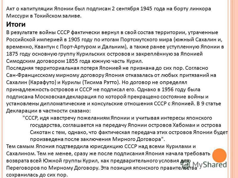Акт о капитуляции Японии был подписан 2 сентября 1945 года на борту линкора Миссури в Токийском заливе. Итоги В результате войны СССР фактически вернул в свой состав территории, утраченные Российской империей в 1905 году по итогам Портсмутского мира