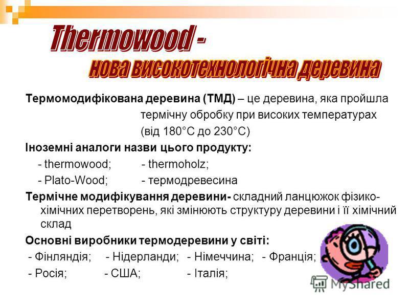 Термомодифікована деревина (ТМД) – це деревина, яка пройшла термічну обробку при високих температурах (від 180°С до 230°С) Іноземні аналоги назви цього продукту: - thermowood; - thermoholz; - Plato-Wood; - термодревесина Термічне модифікування дереви
