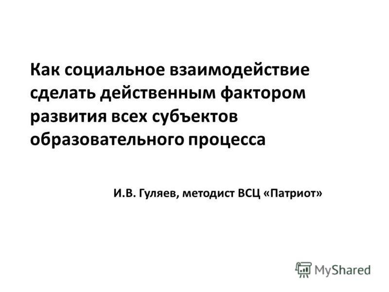 Как социальное взаимодействие сделать действенным фактором развития всех субъектов образовательного процесса И.В. Гуляев, методист ВСЦ «Патриот»