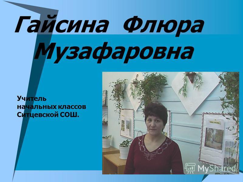 Гайсина Флюра Музафаровна Учитель начальных классов Ситцевской СОШ.