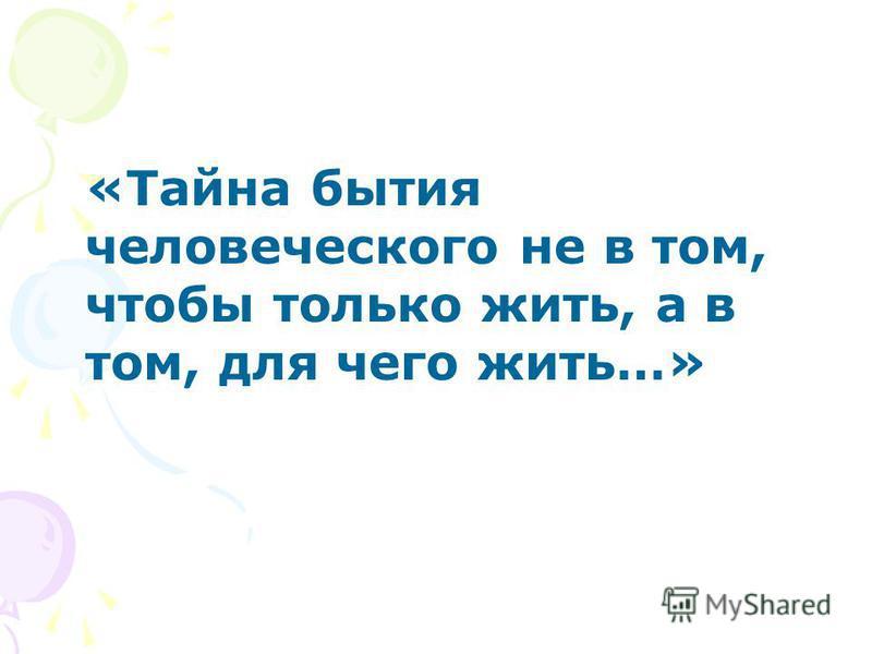 «Тайна бытия человеческого не в том, чтобы только жить, а в том, для чего жить…»