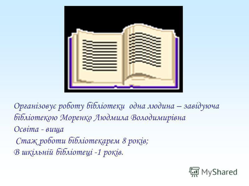 Організовує роботу бібліотеки одна людина – завідуюча бібліотекою Моренко Людмила Володимирівна Освіта - вища Стаж роботи бібліотекарем 8 років; В шкільній бібліотеці -1 років.