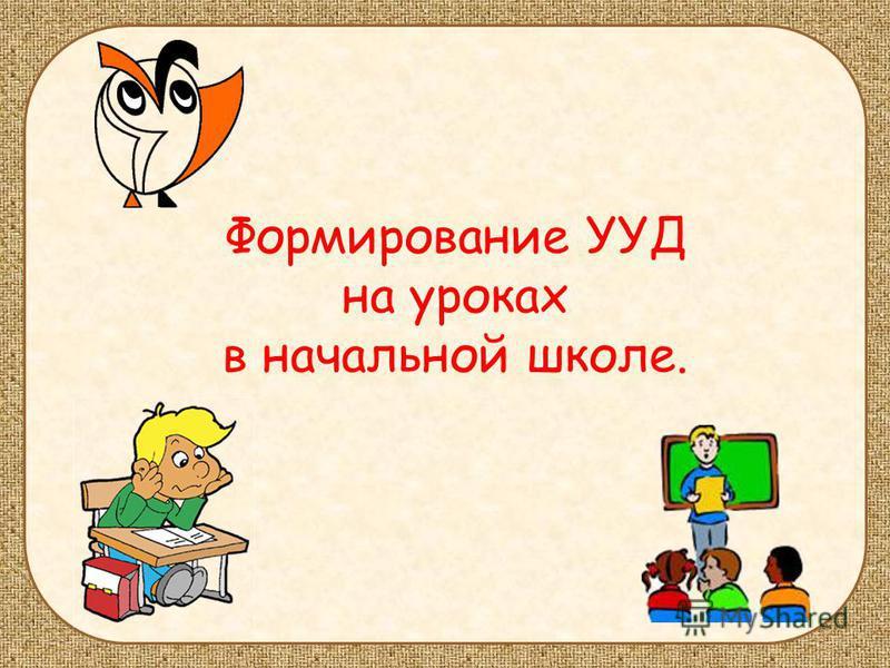 Формирование УУД на уроках в начальной школе.