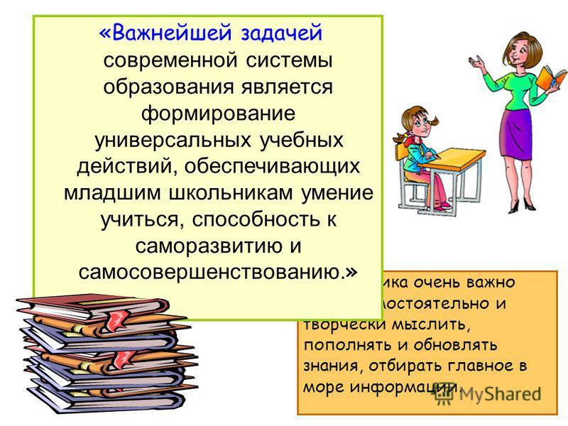 Д ля ученика очень важно уметь самостоятельно и творчески мыслить, пополнять и обновлять знания, отбирать главное в море информации. «Важнейшей задачей современной системы образования является формирование универсальных учебных действий, обеспечивающ