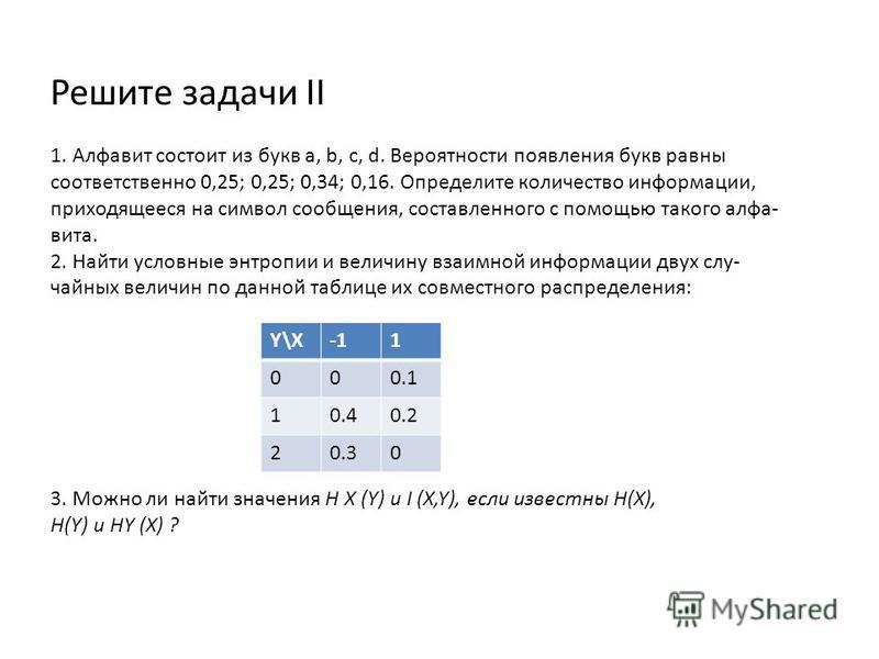 Решите задачи II 1. Алфавит состоит из букв а, b, с, d. Вероятности появления букв равны соответственно 0,25; 0,25; 0,34; 0,16. Определите количество информации, приходящееся на символ сообщения, составленного с помощью такого алфавита. 2. Найти усло