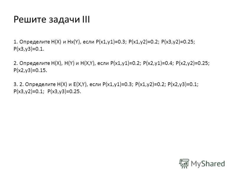 Решите задачи III 1. Определите H(X) и Hx(Y), если P(x1,y1)=0.3; P(x1,y2)=0.2; P(x3,y2)=0.25; P(x3,y3)=0.1. 2. Определите H(X), H(Y) и H(X,Y), если P(x1,y1)=0.2; P(x2,y1)=0.4; P(x2,y2)=0.25; P(x2,y3)=0.15. 3. 2. Определите H(X) и E(X,Y), если P(x1,y1