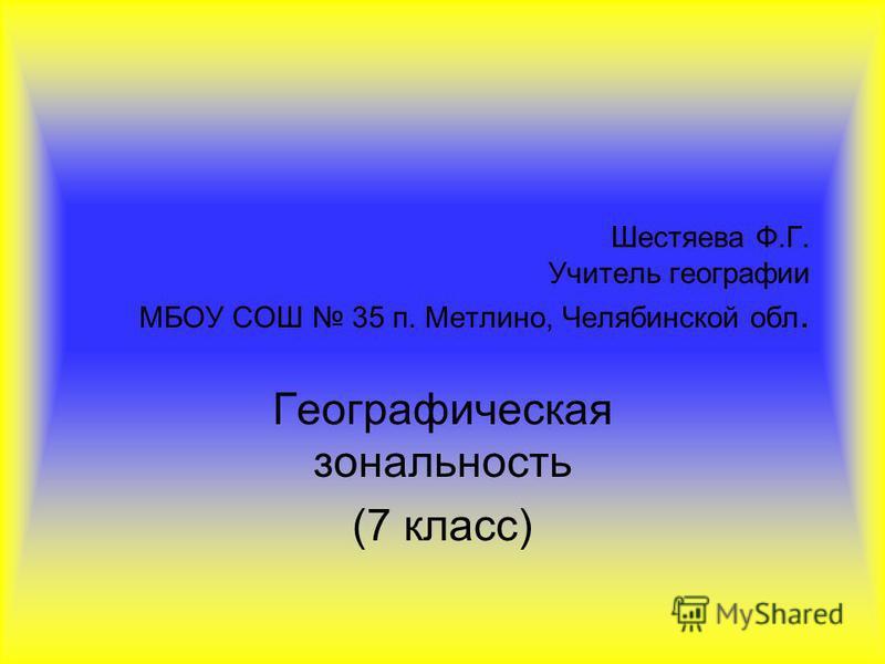 Шестяева Ф.Г. Учитель географии МБОУ СОШ 35 п. Метлино, Челябинской обл. Географическая зональность (7 класс)