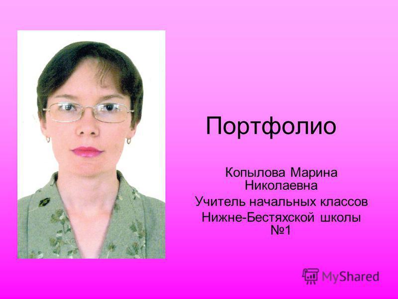 Портфолио Копылова Марина Николаевна Учитель начальных классов Нижне-Бестяхской школы 1