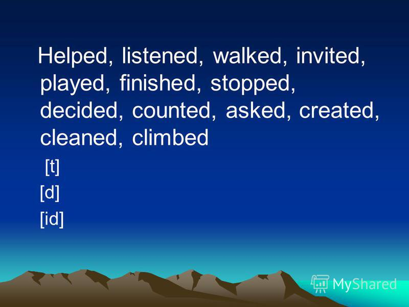Helped, listened, walked, invited, played, finished, stopped, decided, counted, asked, created, cleaned, climbed [t] [d] [id]