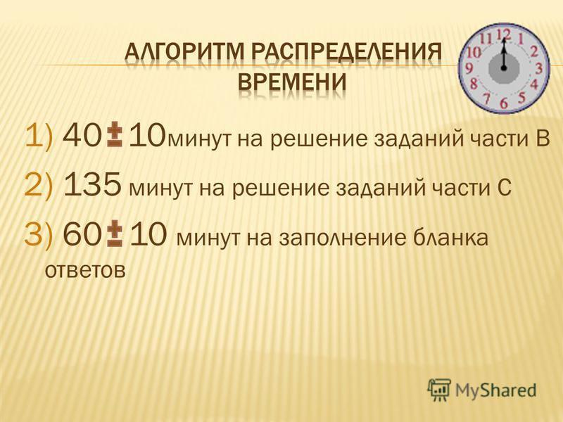 1) 40 10 минут на решение заданий части В 2) 135 минут на решение заданий части С 3) 60 10 минут на заполнение бланка ответов