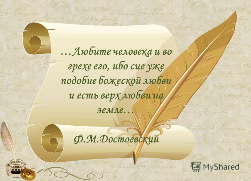 …Любите человека и во грехе его, ибо сие уже подобие божеской любви и есть верх любви на земле… Ф.М.Достоевский