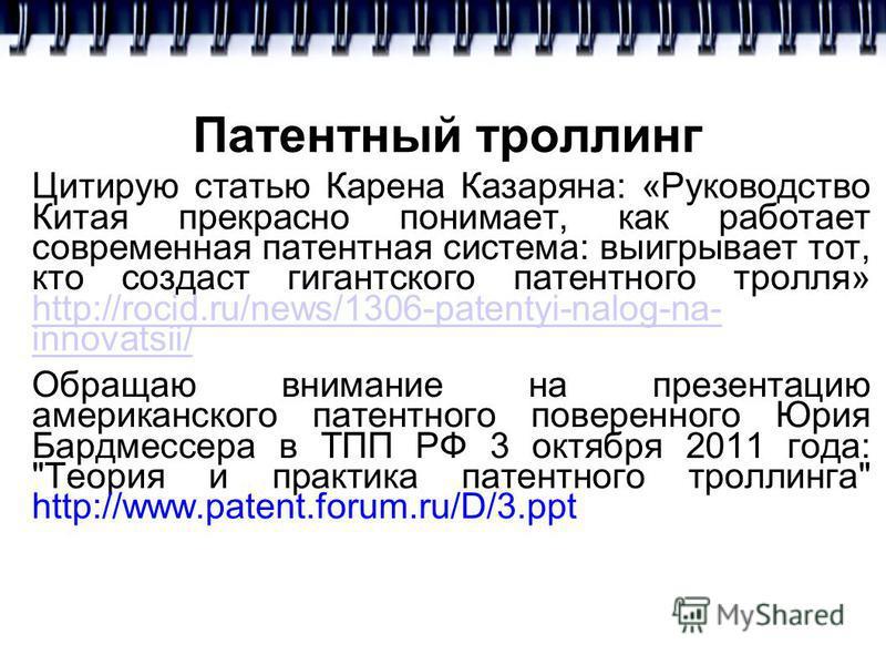 Патентный троллинг Цитирую статью Карена Казаряна: «Руководство Китая прекрасно понимает, как работает современная патентная система: выигрывает тот, кто создаст гигантского патентного тролля» http://rocid.ru/news/1306-patentyi-nalog-na- innovatsii/