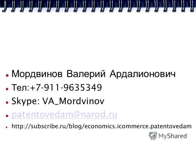 Мордвинов Валерий Ардалионович Тел :+7-911-9635349 Skype: VA_Mordvinov patentovedam@narod.ru http://subscribe.ru/blog/economics.icommerce.patentovedam