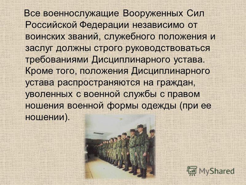 Все военнослужащие Вооруженных Сил Российской Федерации независимо от воинских званий, служебного положения и заслуг должны строго руководствоваться требованиями Дисциплинарного устава. Кроме того, положения Дисциплинарного устава распространяются на
