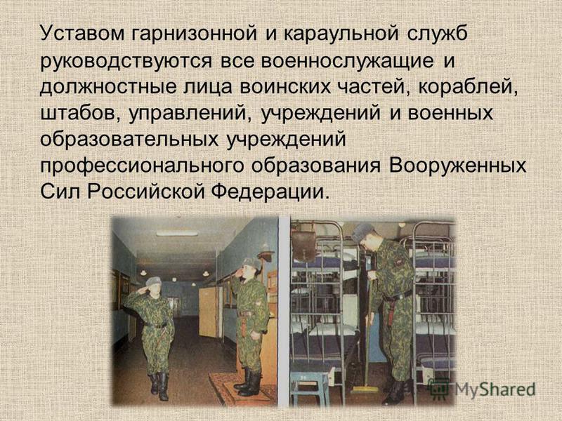 Уставом гарнизонной и караульной служб руководствуются все военнослужащие и должностные лица воинских частей, кораблей, штабов, управлений, учреждений и военных образовательных учреждений профессионального образования Вооруженных Сил Российской Федер