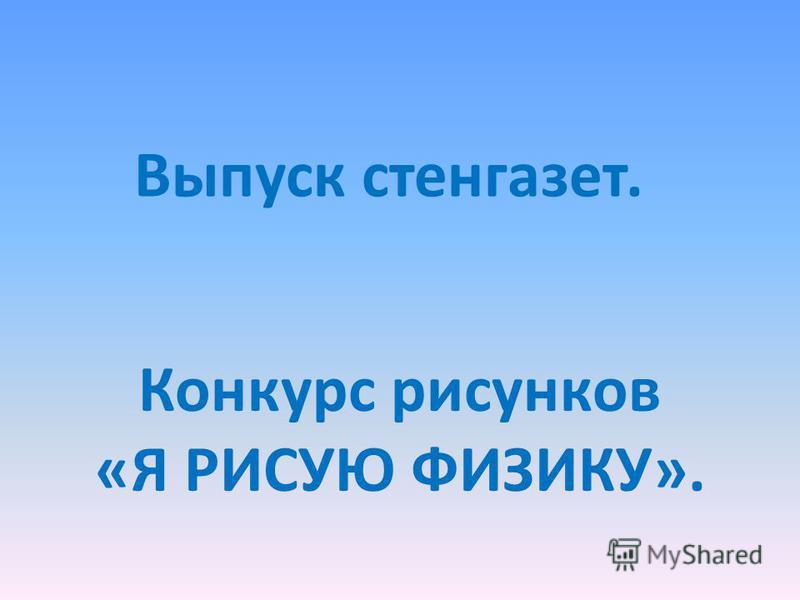 Выпуск стенгазет. Конкурс рисунков «Я РИСУЮ ФИЗИКУ».
