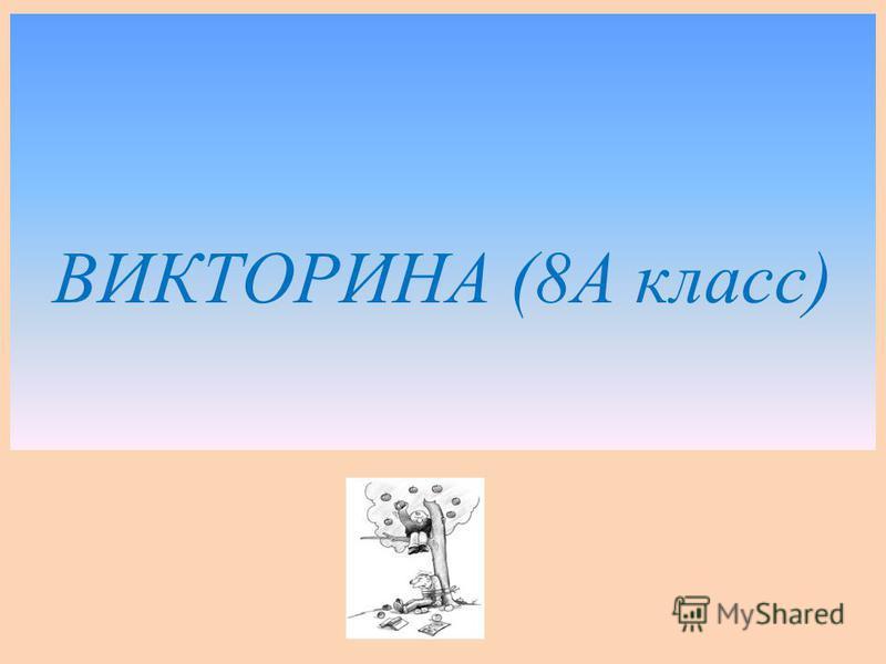 ВИКТОРИНА (8А класс)