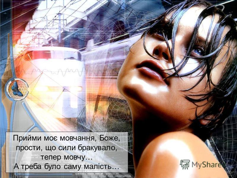 Прийми моє мовчання, Боже, прости, що сили бракувало, тепер мовчу… А треба було саму малість…