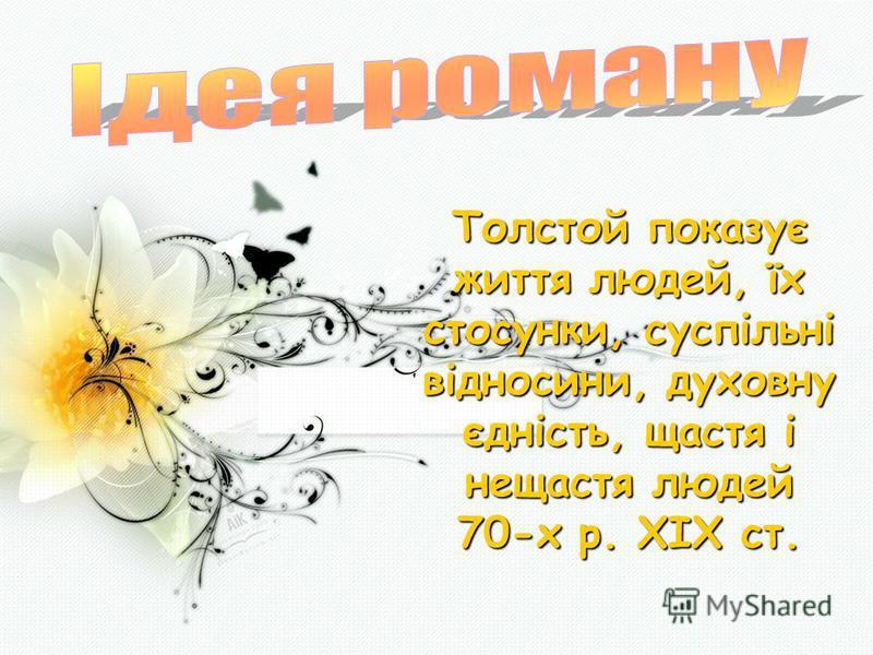 Толстой показує життя людей, їх стосунки, суспільні відносини, духовну єдність, щастя і нещастя людей 70-х р. ХІХ ст.