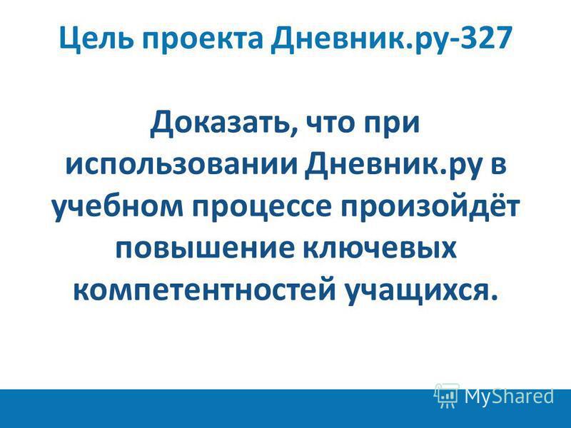 11 Доказать, что при использовании Дневник.ру в учебном процессе произойдёт повышение ключевых компетентностей учащихся. Цель проекта Дневник.ру-327
