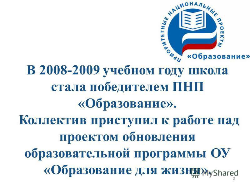 2 В 2008-2009 учебном году школа стала победителем ПНП «Образование». Коллектив приступил к работе над проектом обновления образовательной программы ОУ «Образование для жизни».