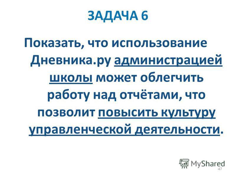 47 Показать, что использование Дневника.ру администрацией школы может облегчить работу над отчётами, что позволит повысить культуру управленческой деятельности. ЗАДАЧА 6