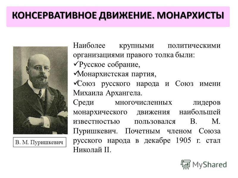 Наиболее крупными политическими организациями правого толка были: Русское собрание, Монархистская партия, Союз русского народа и Союз имени Михаила Архангела. Среди многочисленных лидеров монархического движения наибольшей известностью пользовался В.