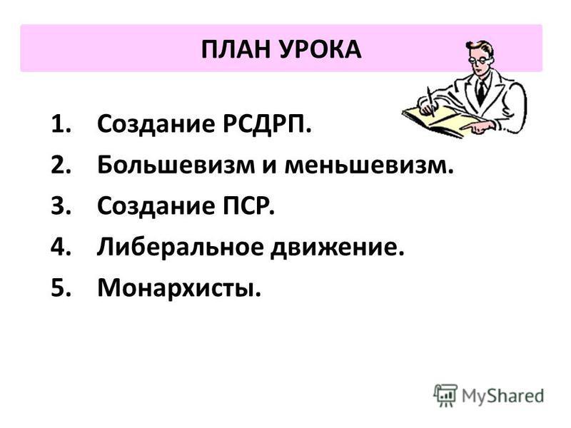 ПЛАН УРОКА 1. Создание РСДРП. 2. Большевизм и меньшевизм. 3. Создание ПСР. 4. Либеральное движение. 5.Монархисты.