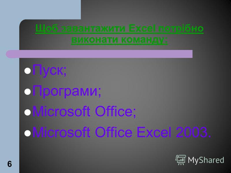 6 Щоб завантажити Excel потрібно виконати команду: Пуск; Програми; Microsoft Office; Microsoft Office Excel 2003.