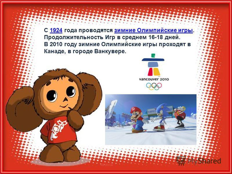 С 1924 года проводятся зимние Олимпийские игры.1924 зимние Олимпийские игры Продолжительность Игр в среднем 16-18 дней. В 2010 году зимние Олимпийские игры проходят в Канаде, в городе Ванкувере.