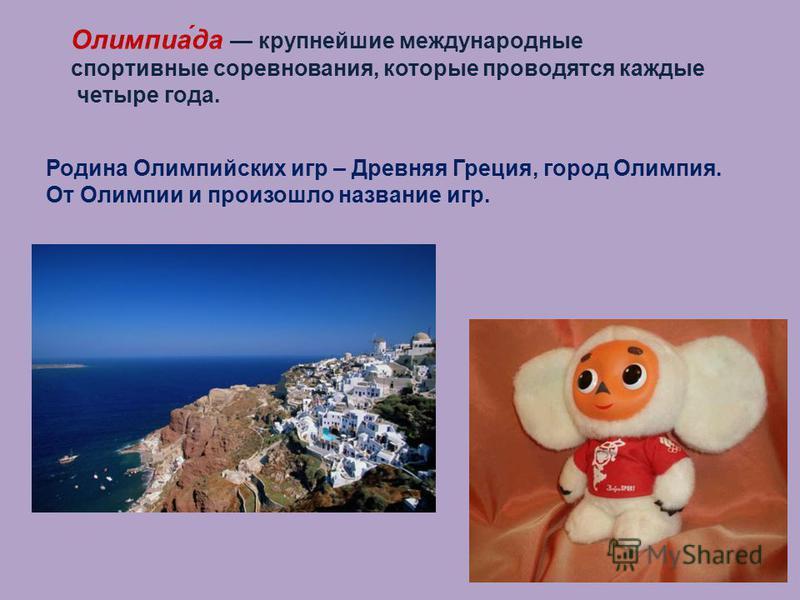 Олимпиа́да крупнейшие международные спортивные соревнования, которые проводятся каждые четыре года. Родина Олимпийских игр – Древняя Греция, город Олимпия. От Олимпии и произошло название игр.