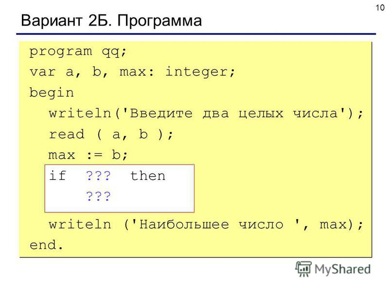 10 Вариант 2Б. Программа program qq; var a, b, max: integer; begin writeln('Введите два целых числа'); read ( a, b ); max := b; if ??? then ??? writeln ('Наибольшее число ', max); end.