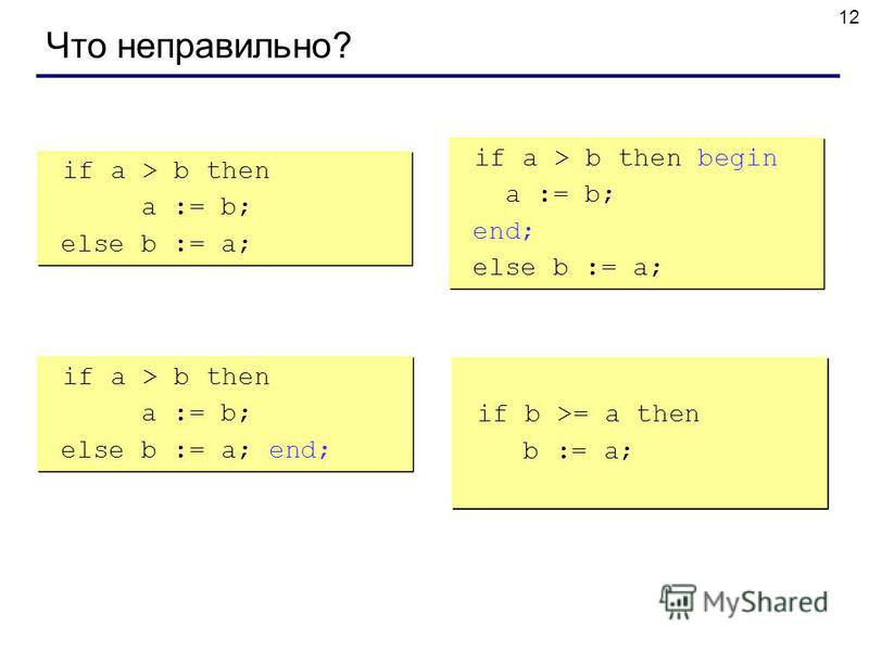 12 Что неправильно? if a > b then begin a := b; else b := a; if a > b then begin a := b; else b := a; if a > b then begin a := b; end; else b := a; if a > b then begin a := b; end; else b := a; if a > b then else begin b := a; end; if a > b then else