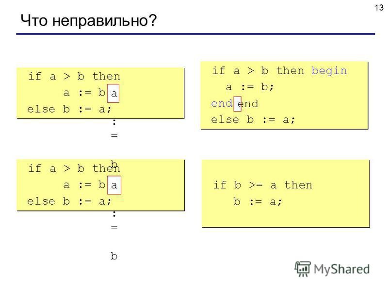 13 Что неправильно? if a > b then begin a := b; else b := a; if a > b then begin a := b; else b := a; if a > b then begin a := b; end; else b := a; if a > b then begin a := b; end; else b := a; if a > b then else begin b := a; end; if a > b then else