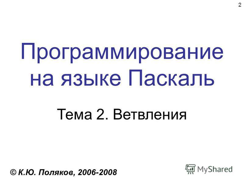 2 Программирование на языке Паскаль Тема 2. Ветвления © К.Ю. Поляков, 2006-2008