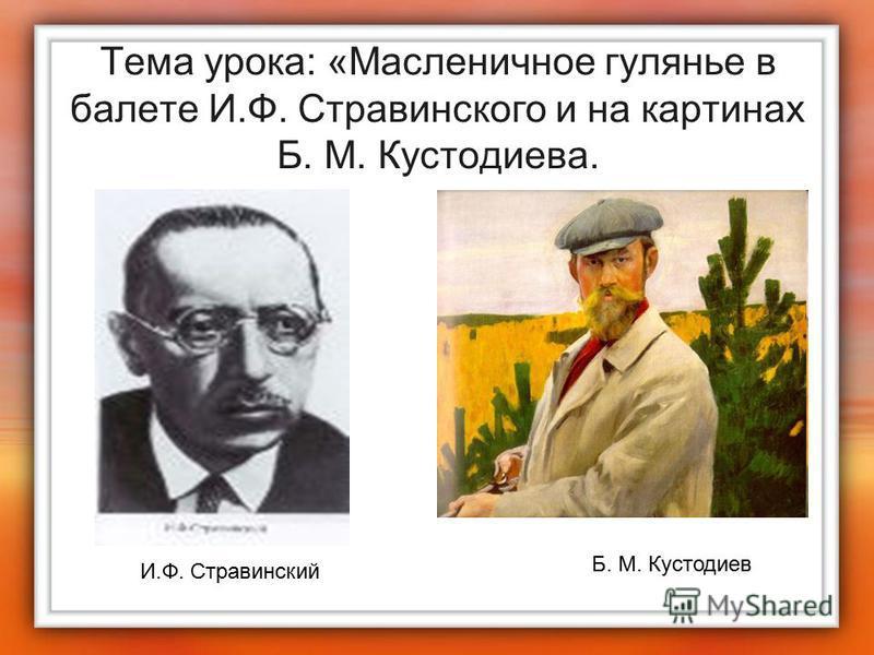 Тема урока: «Масленичное гулянье в балете И.Ф. Стравинского и на картинах Б. М. Кустодиева. И.Ф. Стравинский Б. М. Кустодиев