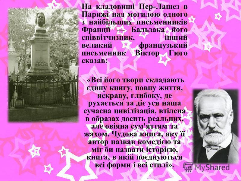 На кладовищі Пер-Лашез в Парижі над могилою одного з найбільших письменників Франції Бальзака його співвітчизник, інший великий французький письменник Віктор Гюго сказав: «Всі його твори складають єдину книгу, повну життя, яскраву, глибоку, де рухаєт