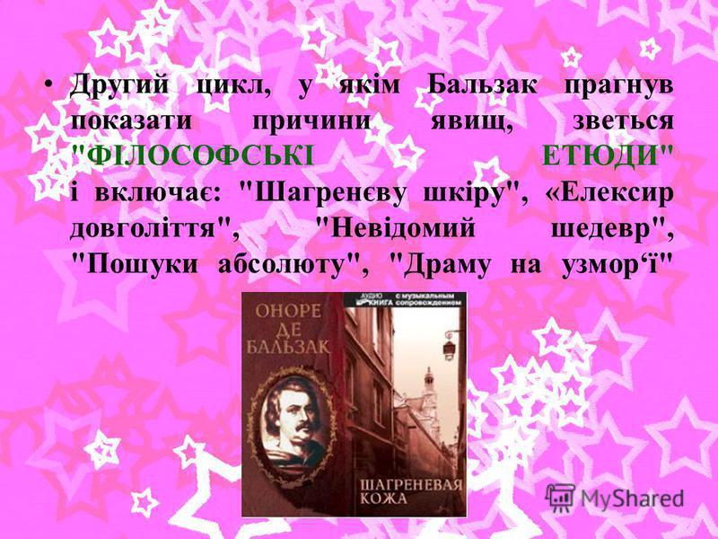 Другий цикл, у якім Бальзак прагнув показати причини явищ, зветься ФІЛОСОФСЬКІ ЕТЮДИ і включає: Шагренєву шкіру, «Елексир довголіття, Невідомий шедевр, Пошуки абсолюту, Драму на узморї