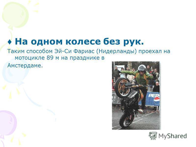 На одном колесе без рук. Таким способом Эй-Си Фариас (Нидерланды) проехал на мотоцикле 89 м на празднике в Амстердаме.