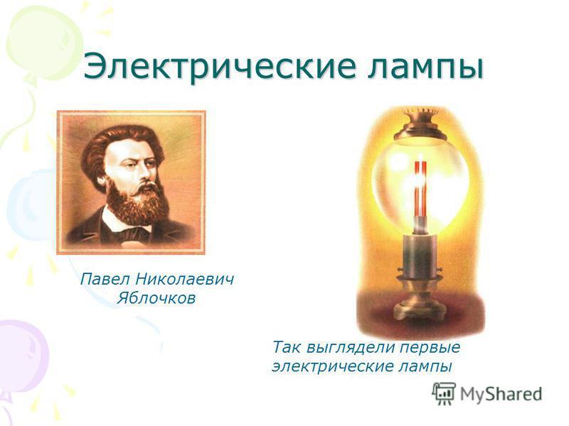 Электрические лампы Павел Николаевич Яблочков Так выглядели первые электрические лампы